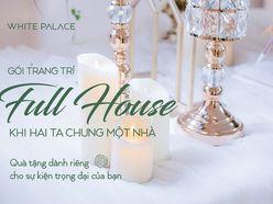 GÓI TRANG TRÍ FULL HOUSE - TRUNG TÂM SỰ KIỆN WHITE PALACE