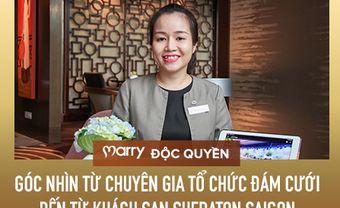 MARRY độc quyền: Góc nhìn từ chuyên gia tổ chức đám cưới đến từ khách sạn Sheraton Saigon Hotel & Tower - Blog Marry